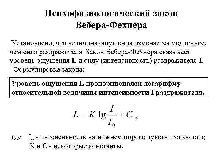 Психофизиологический закон Вебера-Фехнера Установлено, что величина ощущения изменяется медленнее, чем сила раздражителя. Закон Вебера-Фехнера