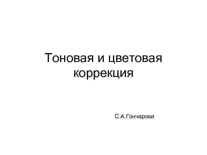 Тоновая и цветовая коррекция С. А. Гончарова