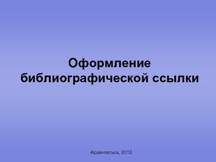 Оформление библиографической ссылки Архангельск, 2012