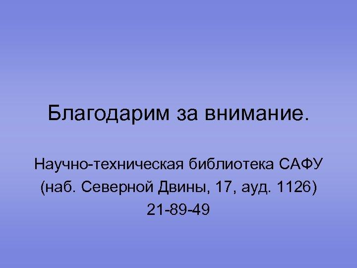Благодарим за внимание. Научно-техническая библиотека САФУ (наб. Северной Двины, 17, ауд. 1126) 21 -89