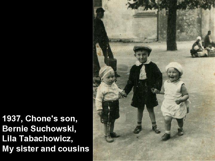 1937, Chone's son, Bernie Suchowski, Lila Tabachowicz, My sister and cousins