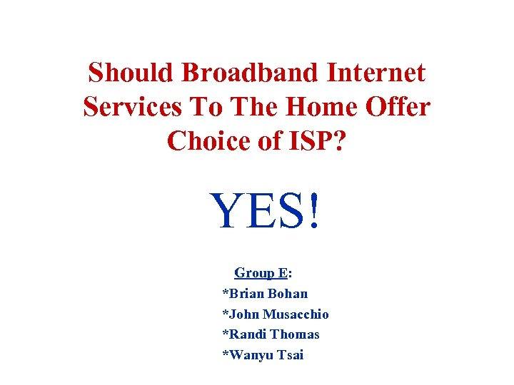 Should Broadband Internet Services To The Home Offer Choice of ISP? YES! Group E: