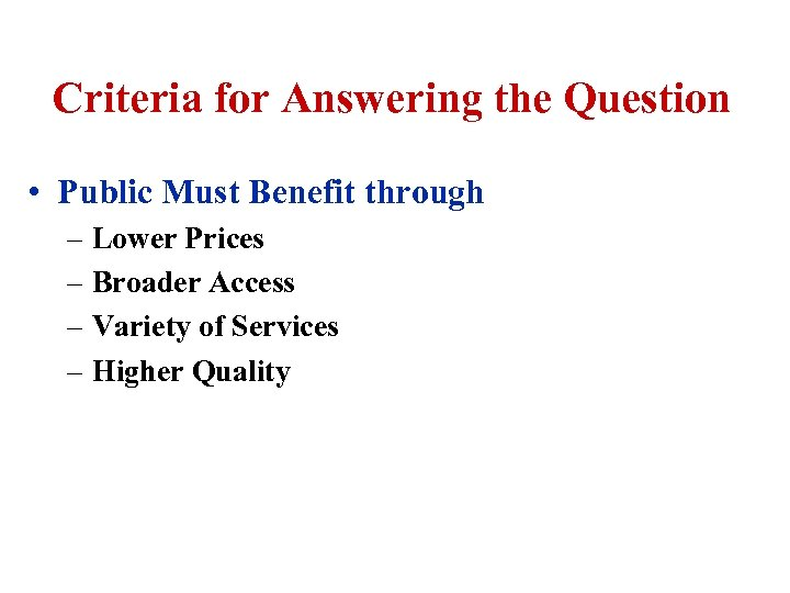 Criteria for Answering the Question • Public Must Benefit through – Lower Prices –