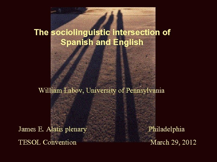 The sociolinguistic intersection of Spanish and English William Labov, University of Pennsylvania James E.