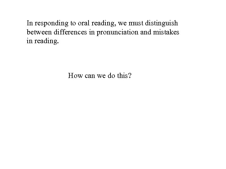 In responding to oral reading, we must distinguish between differences in pronunciation and mistakes