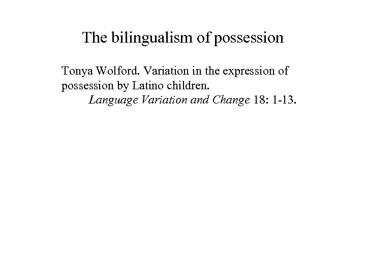 The bilingualism of possession Tonya Wolford. Variation in the expression of possession by Latino
