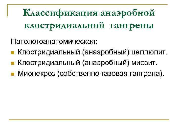 Классификация анаэробной клостридиальной гангрены Патологоанатомическая: n Клостридиальный (анаэробный) целлюлит. n Клостридиальный (анаэробный) миозит. n