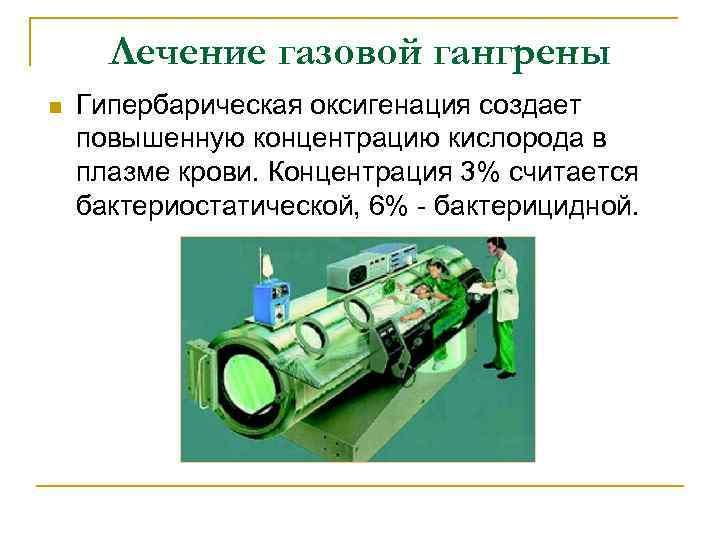 Лечение газовой гангрены n Гипербарическая оксигенация создает повышенную концентрацию кислорода в плазме крови. Концентрация
