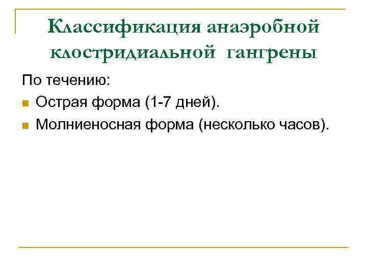 Классификация анаэробной клостридиальной гангрены По течению: n Острая форма (1 -7 дней). n Молниеносная