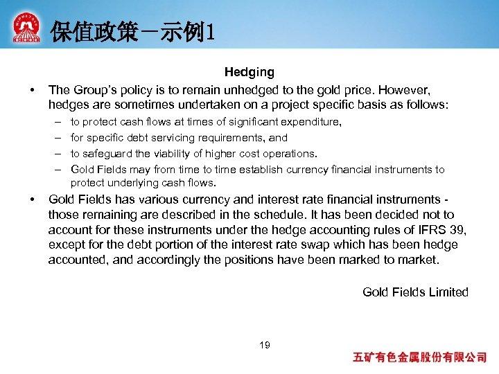 保值政策-示例1 • Hedging The Group's policy is to remain unhedged to the gold price.