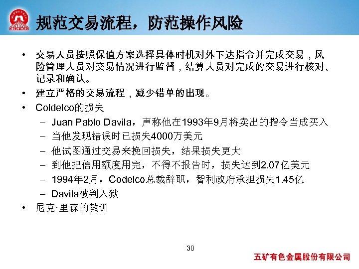 规范交易流程,防范操作风险 • 交易人员按照保值方案选择具体时机对外下达指令并完成交易,风 险管理人员对交易情况进行监督,结算人员对完成的交易进行核对、 记录和确认。 • 建立严格的交易流程,减少错单的出现。 • Coldelco的损失 – Juan Pablo Davila,声称他在 1993年