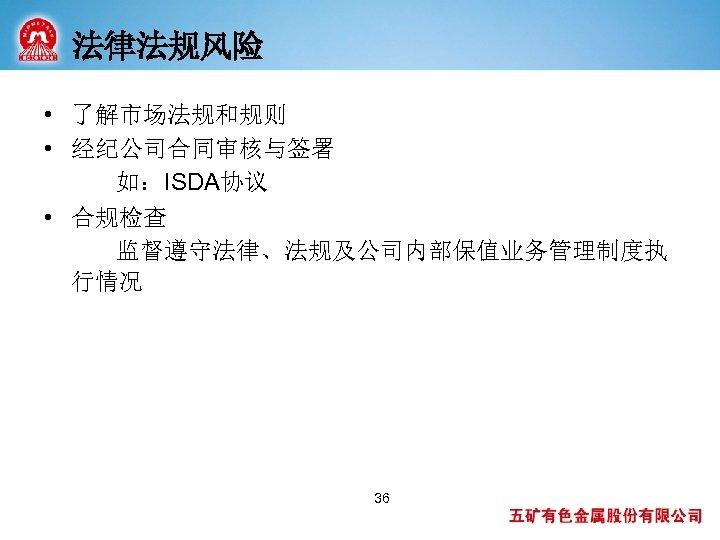 法律法规风险 • 了解市场法规和规则 • 经纪公司合同审核与签署 如:ISDA协议 • 合规检查 监督遵守法律、法规及公司内部保值业务管理制度执 行情况 36