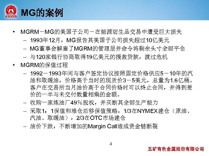 MG的案例 • MGRM-MG的美国子公司-在能源衍生品交易中遭受巨大损失 – 1993年 12月,MG报告其美国子公司损失超过10亿美元 – MG董事会解雇了MGRM的管理层并命令将剩余头寸全部平仓 – 与120家银行协商取得 19亿美元的援救贷款,渡过危机 • MGRM的保值过程 –