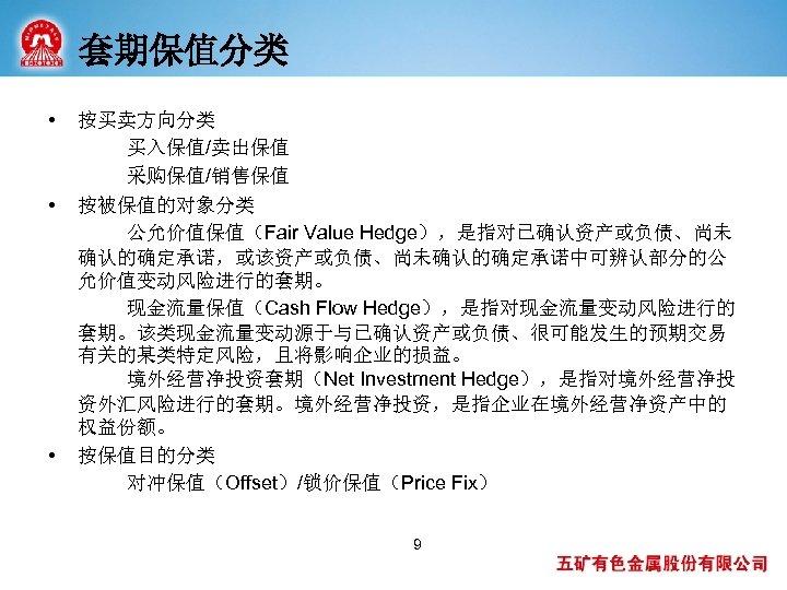 套期保值分类 • • • 按买卖方向分类 买入保值/卖出保值 采购保值/销售保值 按被保值的对象分类 公允价值保值(Fair Value Hedge),是指对已确认资产或负债、尚未 确认的确定承诺,或该资产或负债、尚未确认的确定承诺中可辨认部分的公 允价值变动风险进行的套期。 现金流量保值(Cash