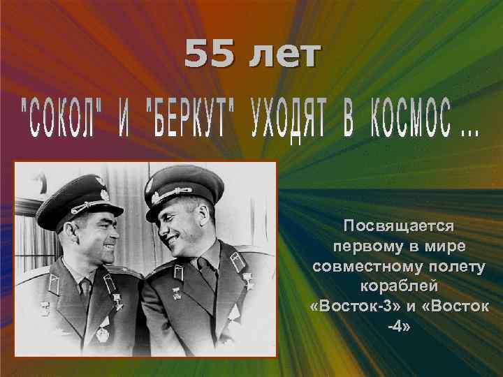 55 лет Посвящается первому в мире совместному полету кораблей «Восток-3» и «Восток -4»