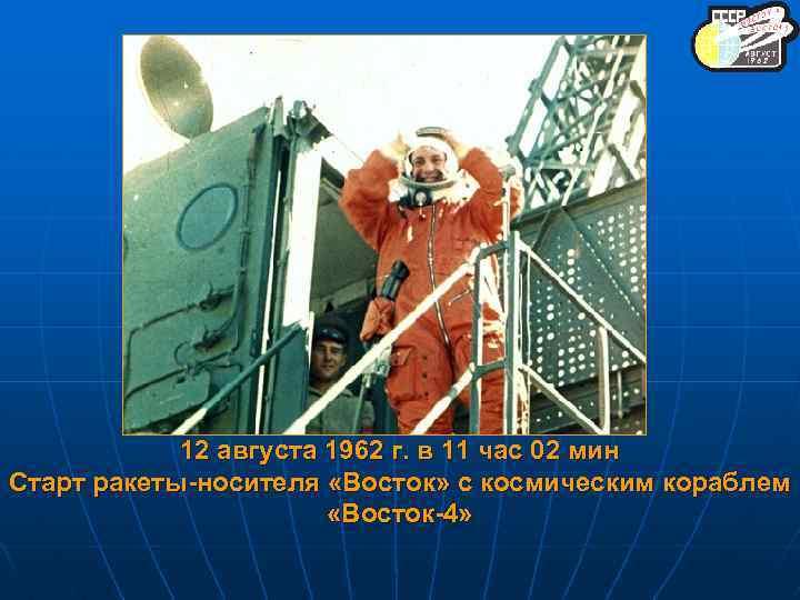 12 августа 1962 г. в 11 час 02 мин Старт ракеты-носителя «Восток» с космическим