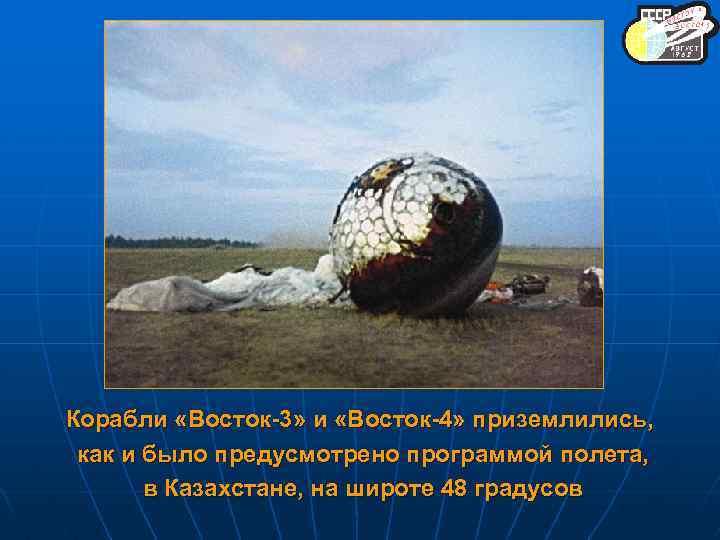 Корабли «Восток-3» и «Восток-4» приземлились, как и было предусмотрено программой полета, в Казахстане, на