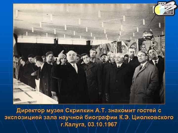 Директор музея Скрипкин А. Т. знакомит гостей с экспозицией зала научной биографии К. Э.