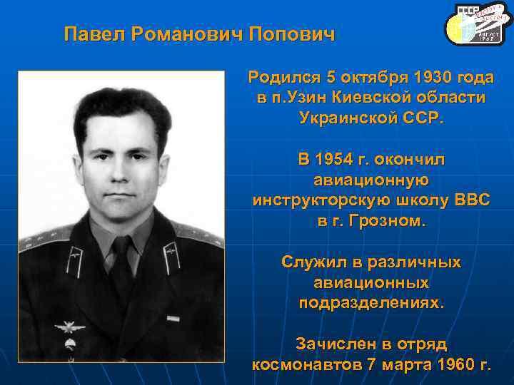 Павел Романович Попович Родился 5 октября 1930 года в п. Узин Киевской области Украинской