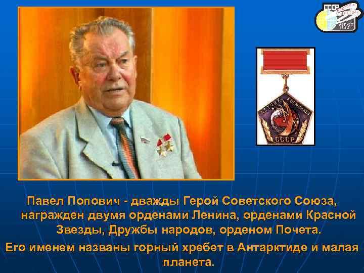 Павел Попович - дважды Герой Советского Союза, награжден двумя орденами Ленина, орденами Красной Звезды,