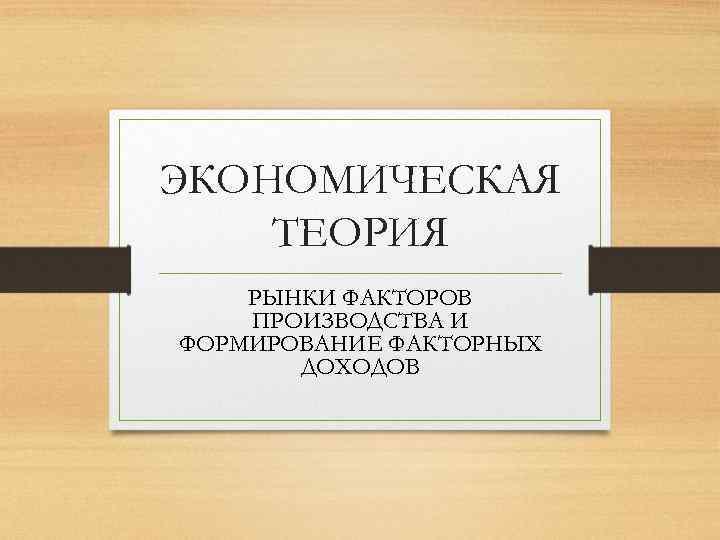 ЭКОНОМИЧЕСКАЯ ТЕОРИЯ РЫНКИ ФАКТОРОВ ПРОИЗВОДСТВА И ФОРМИРОВАНИЕ ФАКТОРНЫХ ДОХОДОВ