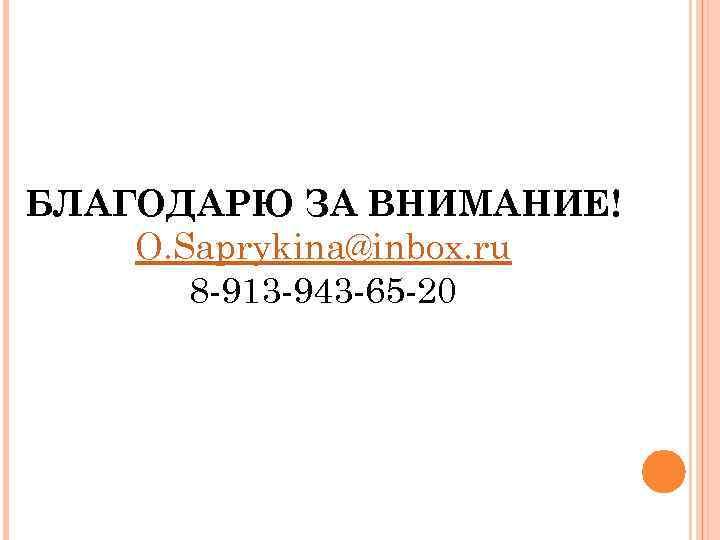 БЛАГОДАРЮ ЗА ВНИМАНИЕ! O. Saprykina@inbox. ru 8 -913 -943 -65 -20 24