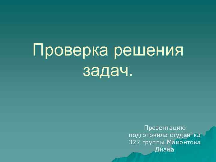 Проверка решения задач. Презентацию подготовила студентка 322 группы Мамонтова Диана