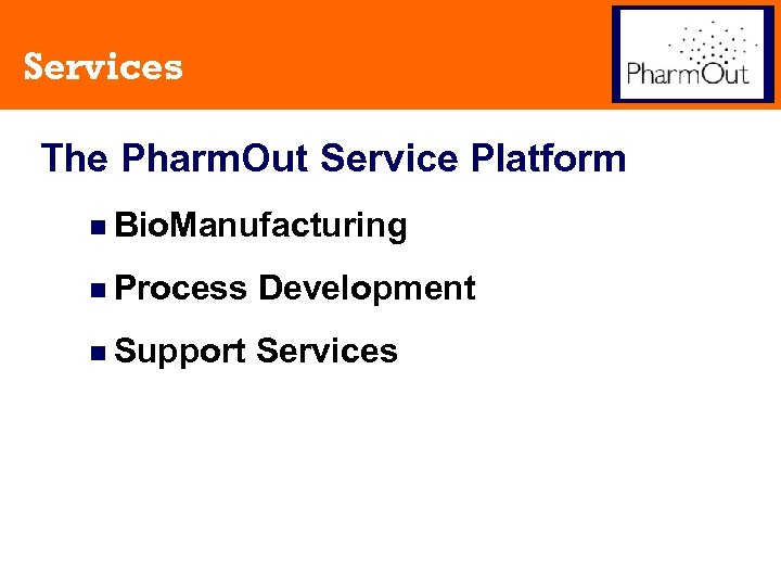 Services The Pharm. Out Service Platform n Bio. Manufacturing n Process Development n Support
