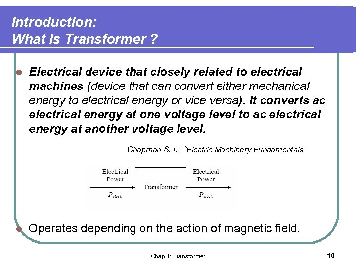 Introduction: What is Transformer ? l Electrical device that closely related to electrical machines