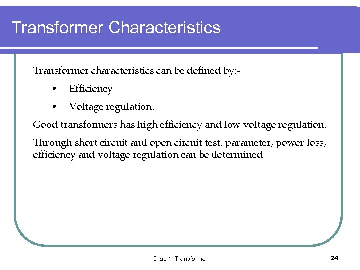 Transformer Characteristics Transformer characteristics can be defined by: - • Efficiency • Voltage regulation.