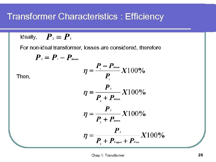Transformer Characteristics : Efficiency Ideally, For non-ideal transformer, losses are considered, therefore Then, Chap