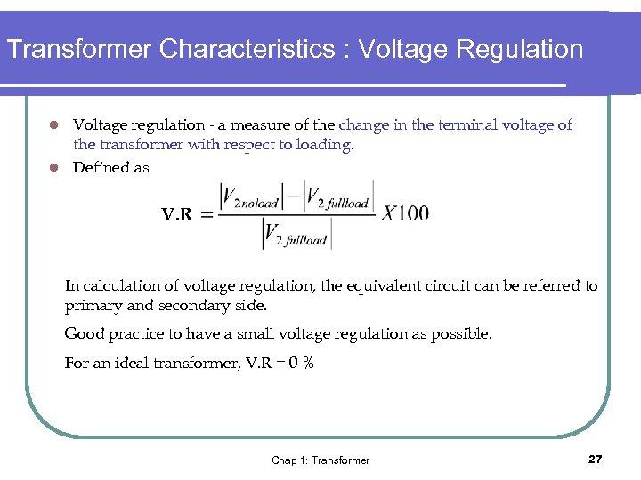 Transformer Characteristics : Voltage Regulation Voltage regulation - a measure of the change in