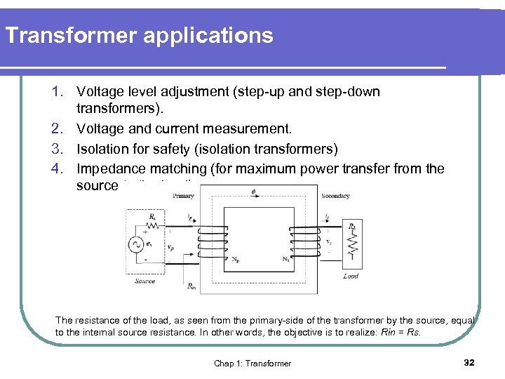 Transformer applications 1. Voltage level adjustment (step-up and step-down transformers). 2. Voltage and current