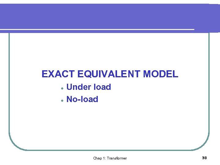 EXACT EQUIVALENT MODEL l l Under load No-load Chap 1: Transformer 38