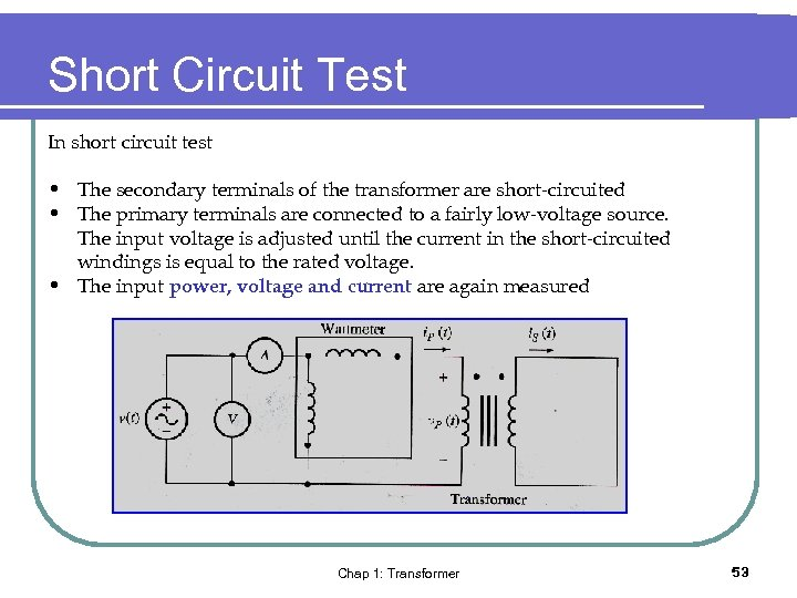 Short Circuit Test In short circuit test • The secondary terminals of the transformer