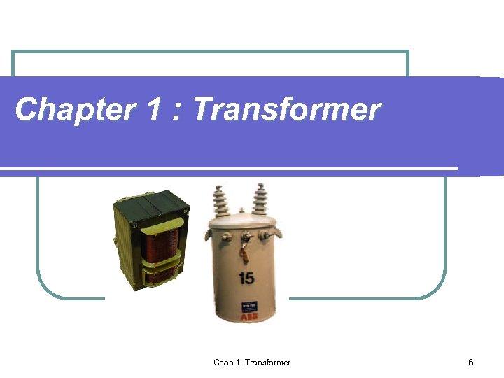 Chapter 1 : Transformer Chap 1: Transformer 6