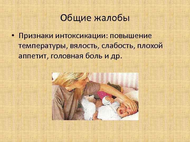 Общие жалобы • Признаки интоксикации: повышение температуры, вялость, слабость, плохой аппетит, головная боль и