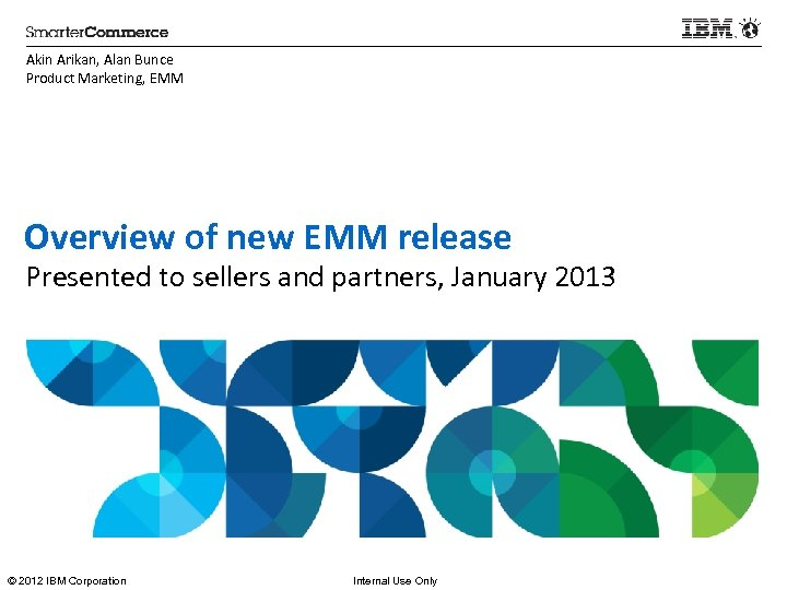 Akin Arikan, Alan Bunce Product Marketing, EMM Overview of new EMM release Presented to