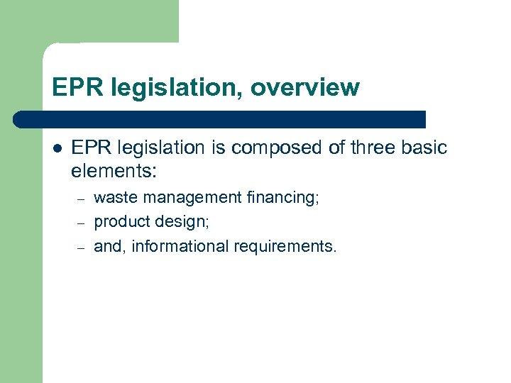 EPR legislation, overview l EPR legislation is composed of three basic elements: – –