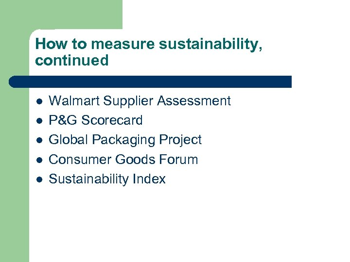 How to measure sustainability, continued l l l Walmart Supplier Assessment P&G Scorecard Global