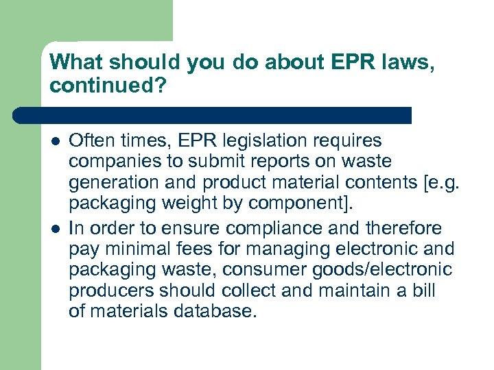 What should you do about EPR laws, continued? l l Often times, EPR legislation
