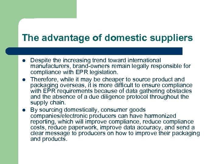 The advantage of domestic suppliers l l l Despite the increasing trend toward international