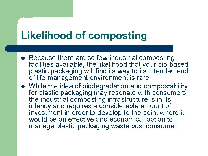 Likelihood of composting l l Because there are so few industrial composting facilities available,