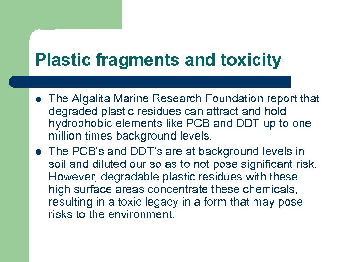 Plastic fragments and toxicity l l The Algalita Marine Research Foundation report that degraded