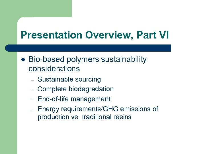 Presentation Overview, Part VI l Bio-based polymers sustainability considerations – – Sustainable sourcing Complete
