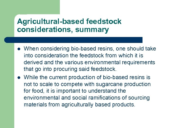 Agricultural-based feedstock considerations, summary l l When considering bio-based resins, one should take into