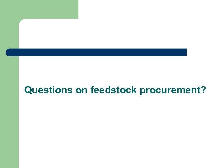Questions on feedstock procurement?