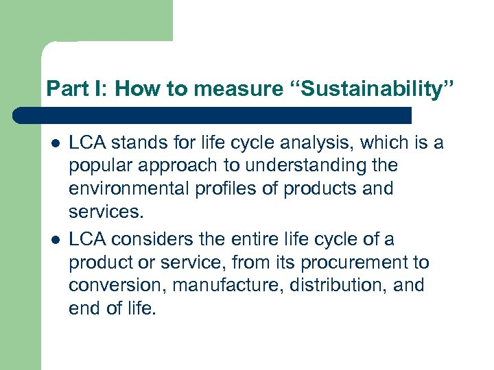 """Part I: How to measure """"Sustainability"""" l l LCA stands for life cycle analysis,"""