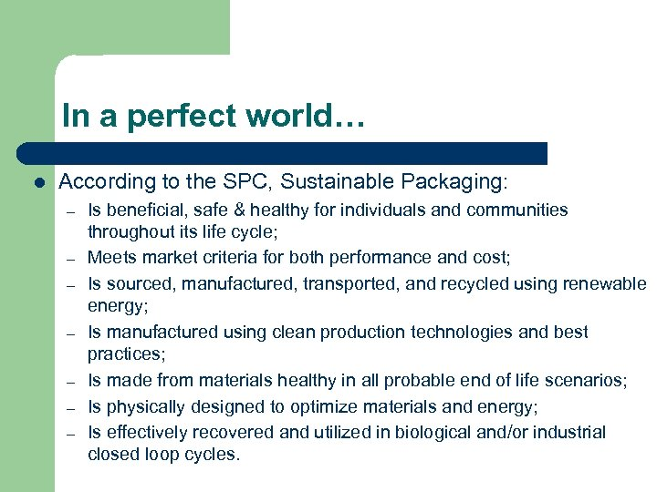 In a perfect world… l According to the SPC, Sustainable Packaging: – – –