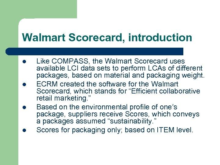 Walmart Scorecard, introduction l l Like COMPASS, the Walmart Scorecard uses available LCI data